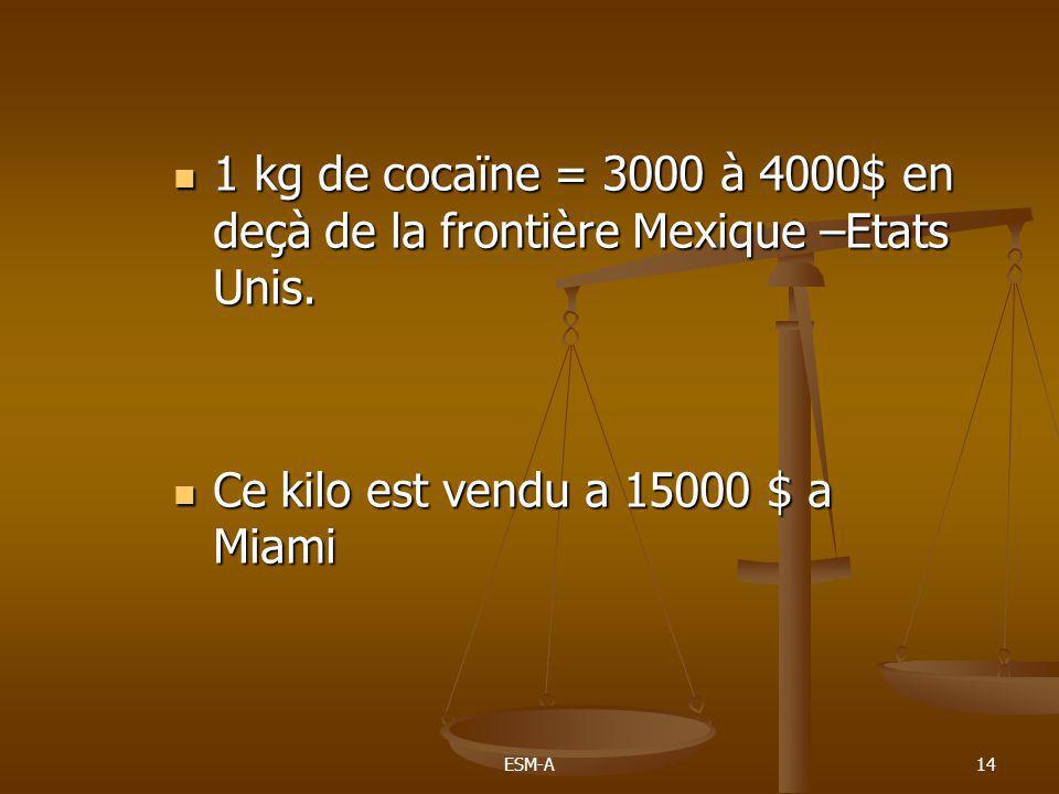 ESM-A14  1 kg de cocaïne = 3000 à 4000$ en deçà de la frontière Mexique –Etats Unis.  Ce kilo est vendu a 15000 $ a Miami