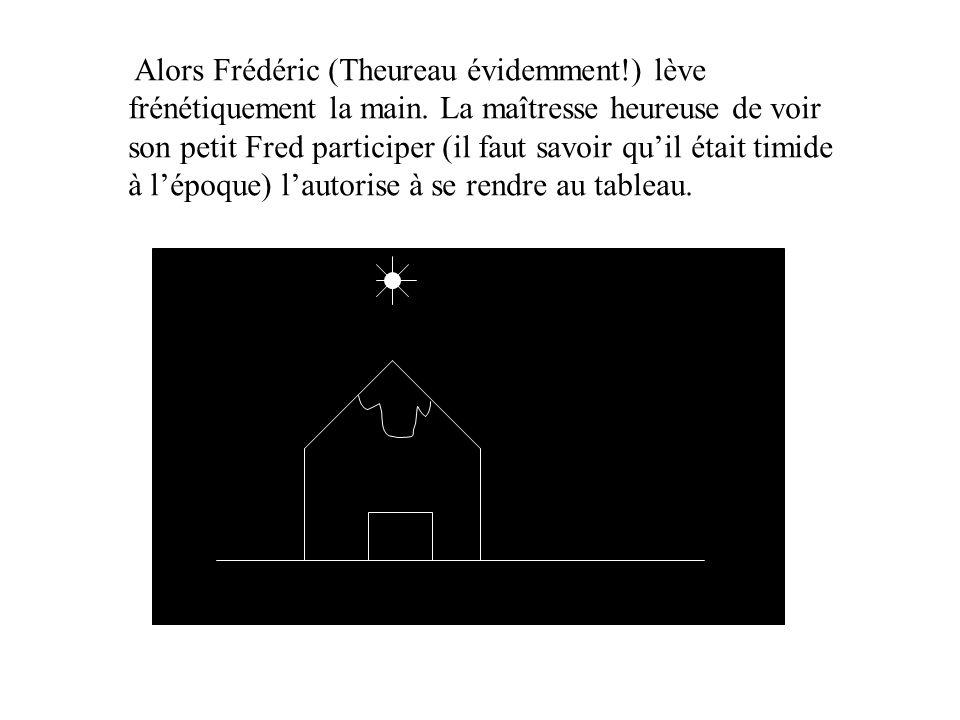 Alors Frédéric (Theureau évidemment!) lève frénétiquement la main. La maîtresse heureuse de voir son petit Fred participer (il faut savoir qu'il était