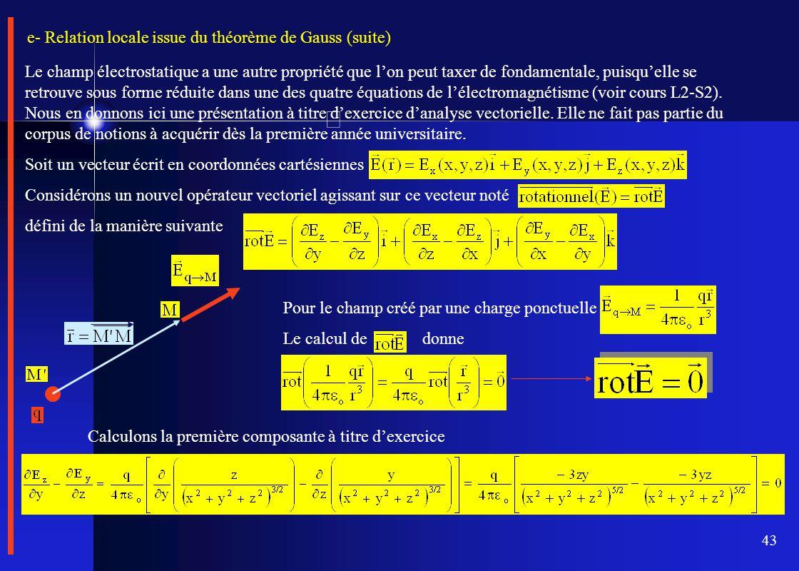 43 e- Relation locale issue du théorème de Gauss (suite) Le champ électrostatique a une autre propriété que l'on peut taxer de fondamentale, puisqu'el