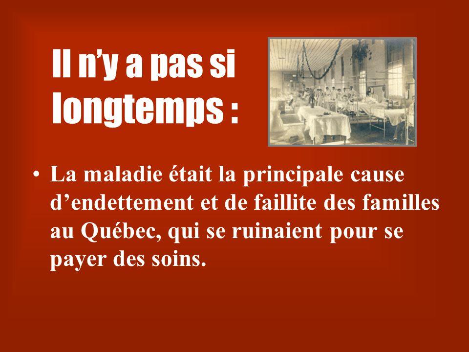 Il n'y a pas si longtemps : •La maladie était la principale cause d'endettement et de faillite des familles au Québec, qui se ruinaient pour se payer des soins.
