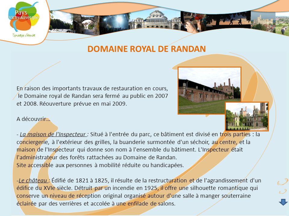 DOMAINE ROYAL DE RANDAN En raison des importants travaux de restauration en cours, le Domaine royal de Randan sera fermé au public en 2007 et 2008.