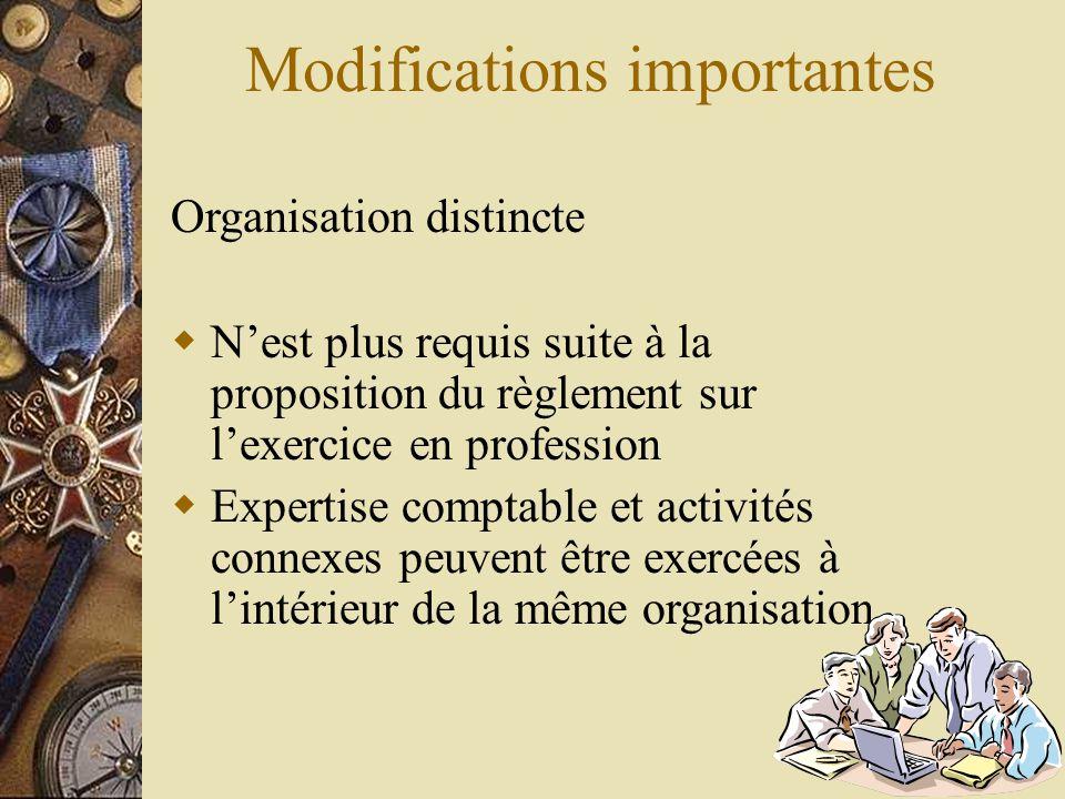 Modifications importantes Organisation distincte  N'est plus requis suite à la proposition du règlement sur l'exercice en profession  Expertise comp