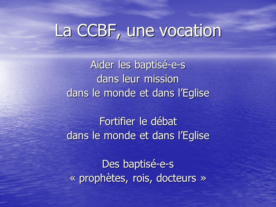 La CCBF, une vocation Aider les baptisé-e-s dans leur mission dans le monde et dans l'Eglise Fortifier le débat dans le monde et dans l'Eglise Des baptisé-e-s « prophètes, rois, docteurs »