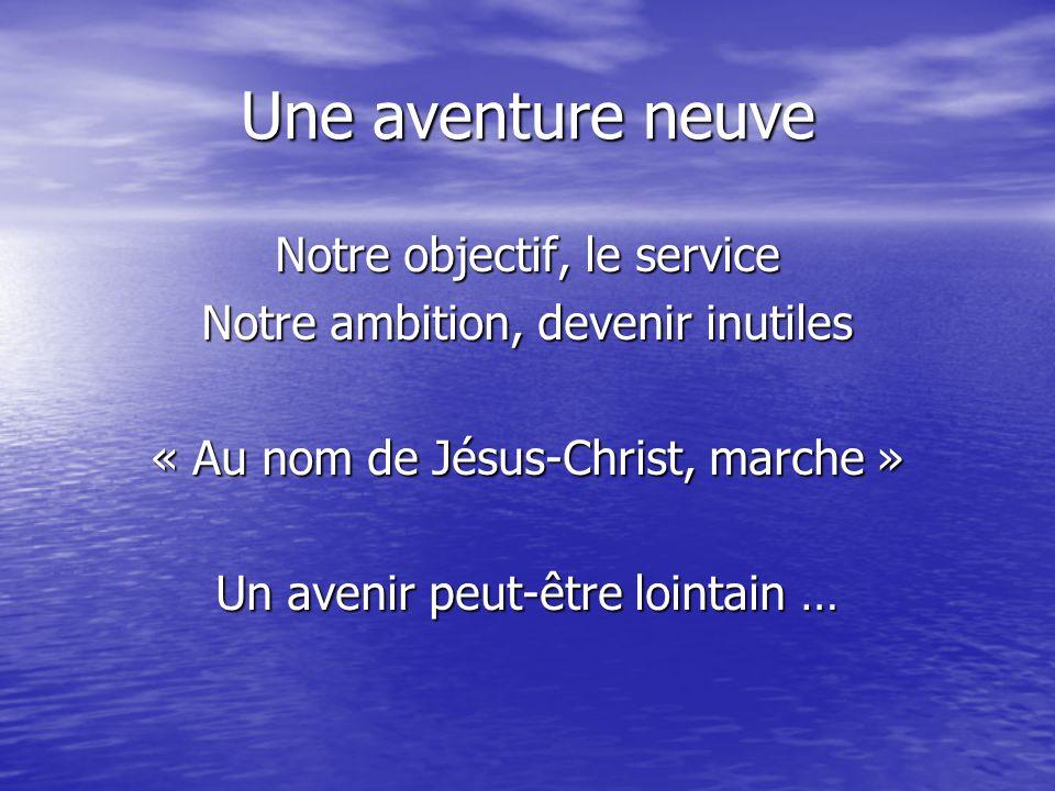Une aventure neuve Notre objectif, le service Notre ambition, devenir inutiles « Au nom de Jésus-Christ, marche » Un avenir peut-être lointain …