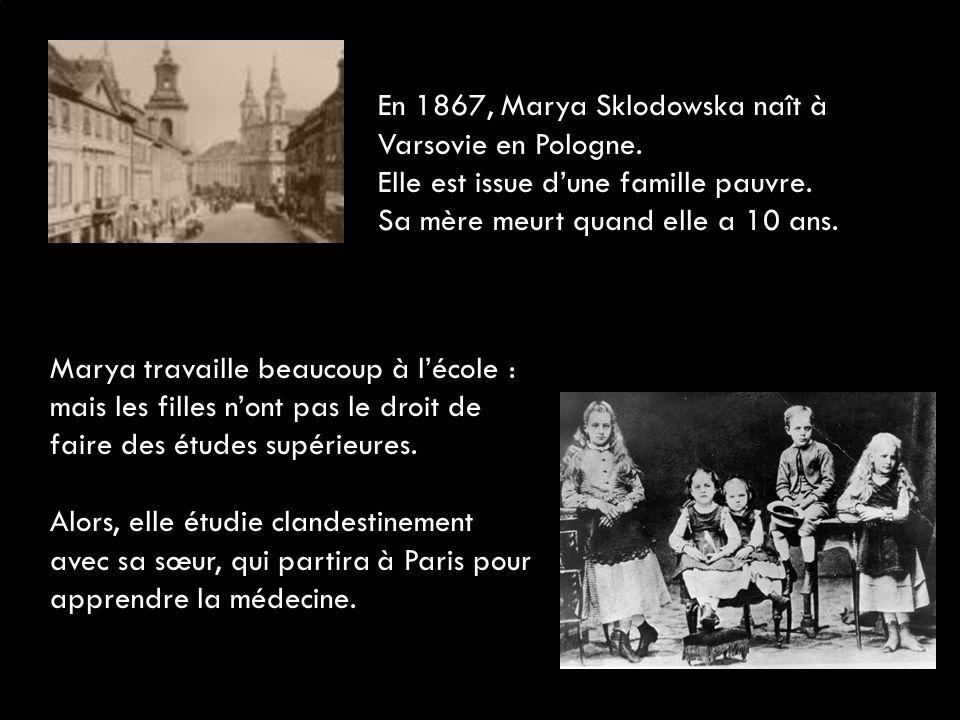 En 1867, Marya Sklodowska naît à Varsovie en Pologne. Elle est issue d'une famille pauvre. Sa mère meurt quand elle a 10 ans. Marya travaille beaucoup