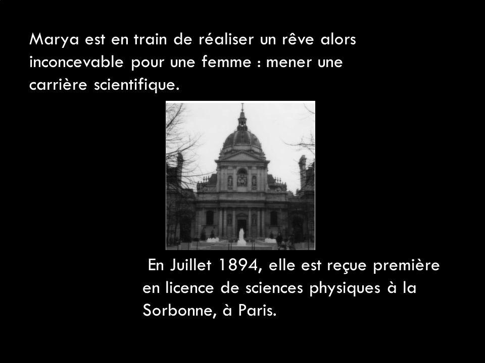 En Juillet 1894, elle est reçue première en licence de sciences physiques à la Sorbonne, à Paris. Marya est en train de réaliser un rêve alors inconce