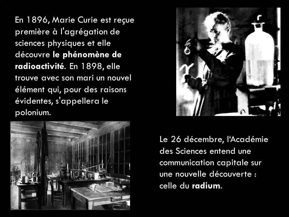 En 1896, Marie Curie est reçue première à l'agrégation de sciences physiques et elle découvre le phénomène de radioactivité. En 1898, elle trouve avec