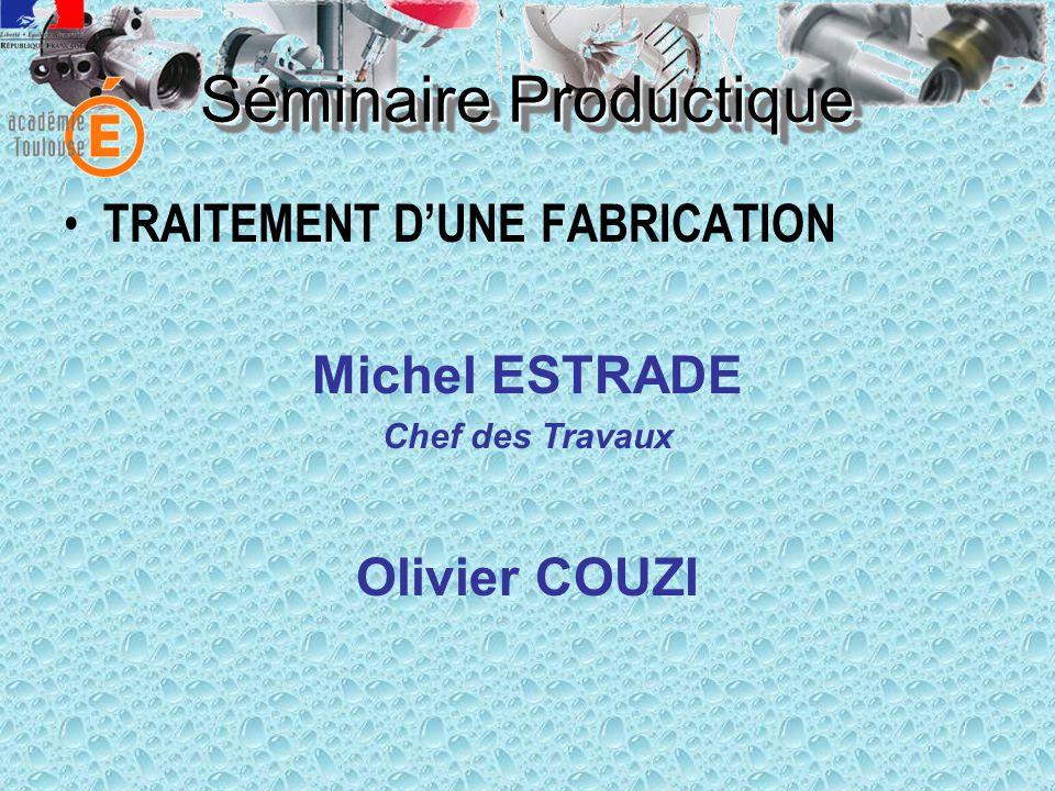 • TRAITEMENT D'UNE FABRICATION Michel ESTRADE Chef des Travaux Olivier COUZI Séminaire Productique