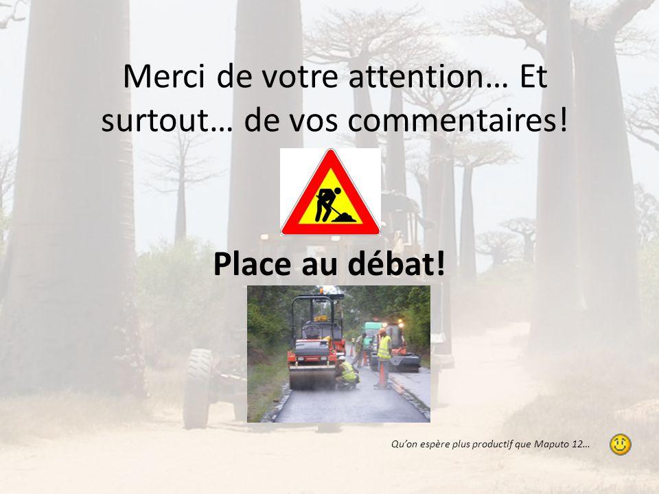 Merci de votre attention… Et surtout… de vos commentaires! Place au débat! Qu'on espère plus productif que Maputo 12…
