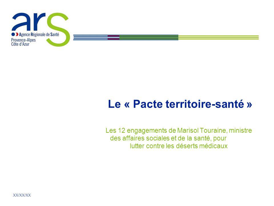 XX/XX/XX Le « Pacte territoire-santé » Les 12 engagements de Marisol Touraine, ministre des affaires sociales et de la santé, pour lutter contre les d