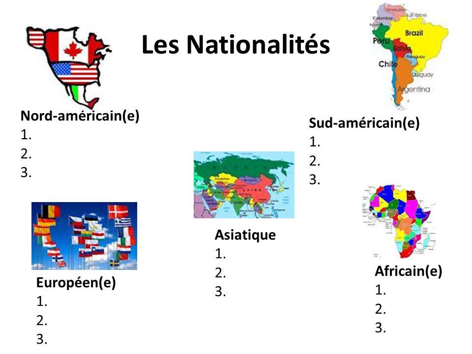 Les Nationalités Nord-américain(e) 1. 2. 3. Sud-américain(e) 1. 2. 3. Européen(e) 1. 2. 3. Asiatique 1. 2. 3. Africain(e) 1. 2. 3.