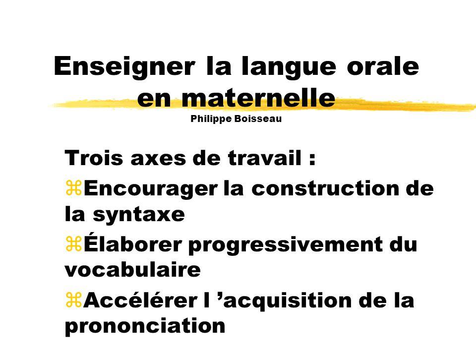 Enseigner la langue orale en maternelle Philippe Boisseau Trois axes de travail : zEncourager la construction de la syntaxe zÉlaborer progressivement