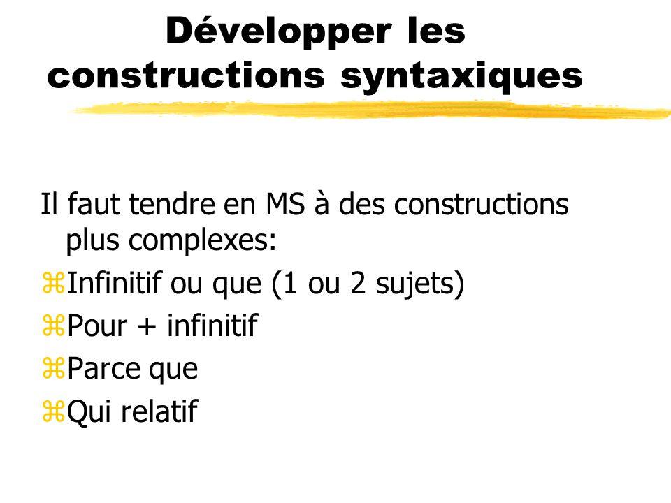Développer les constructions syntaxiques Il faut tendre en MS à des constructions plus complexes: zInfinitif ou que (1 ou 2 sujets) zPour + infinitif