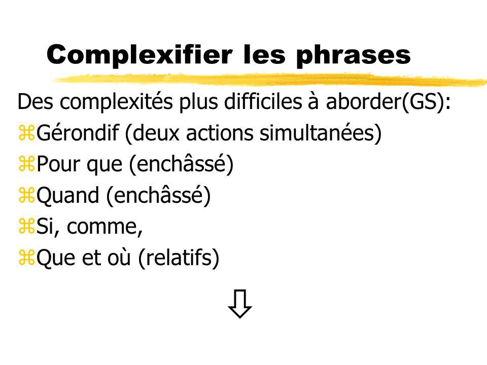 Complexifier les phrases Des complexités plus difficiles à aborder(GS): zGérondif (deux actions simultanées) zPour que (enchâssé) zQuand (enchâssé) zS