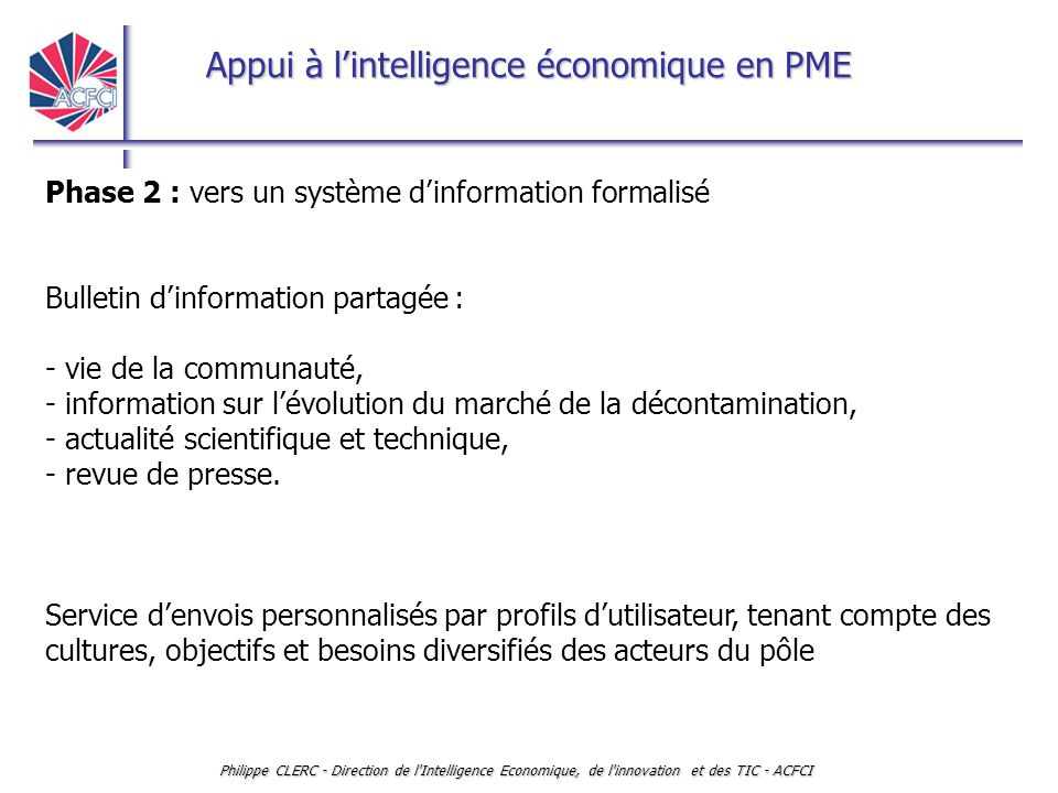 Appui à l'intelligence économique en PME Philippe CLERC - Direction de l'Intelligence Economique, de l'innovation et des TIC - ACFCI Phase 2 : vers un