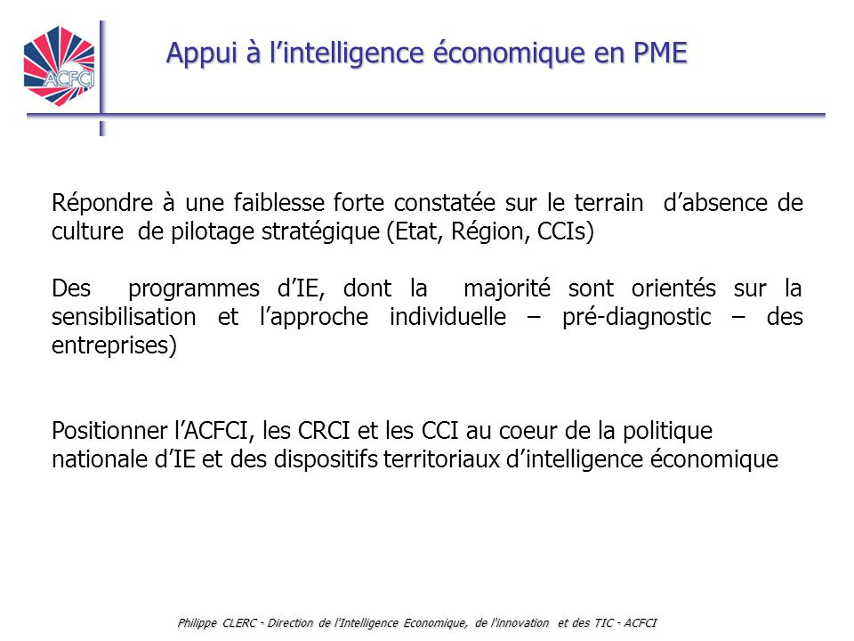 Appui à l'intelligence économique en PME Philippe CLERC - Direction de l'Intelligence Economique, de l'innovation et des TIC - ACFCI Répondre à une fa