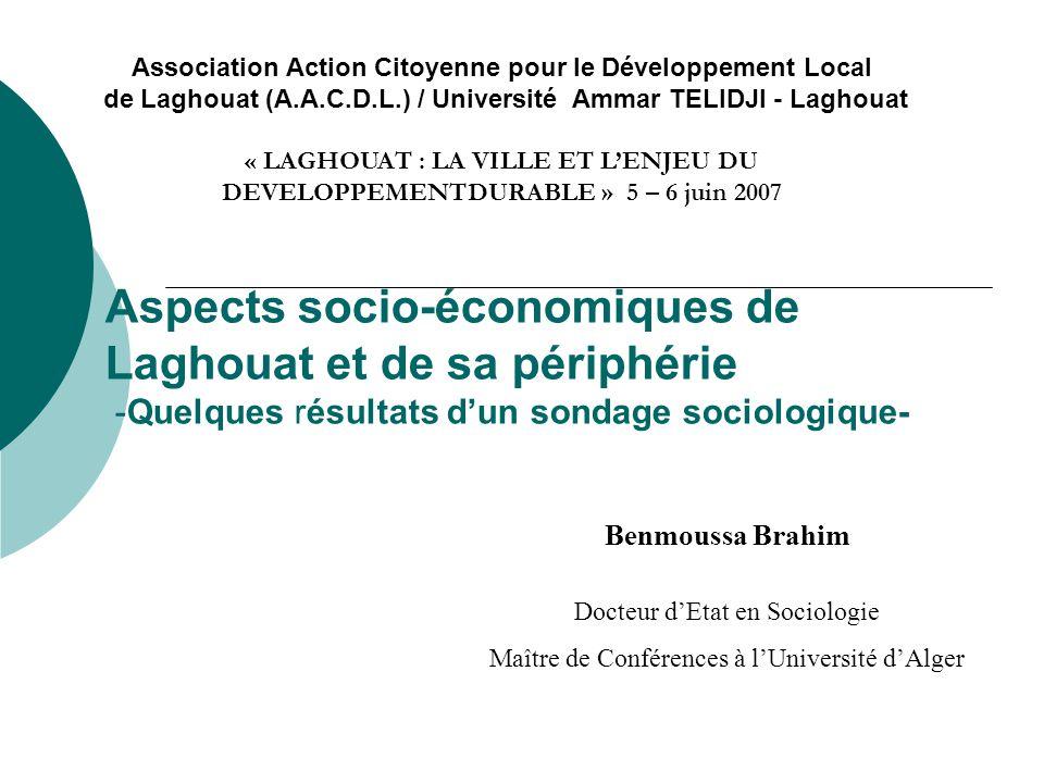 Aspects socio-économiques de Laghouat et de sa périphérie -Quelques résultats d'un sondage sociologique- Benmoussa Brahim Docteur d'Etat en Sociologie Maître de Conférences à l'Université d'Alger Association Action Citoyenne pour le Développement Local de Laghouat (A.A.C.D.L.) / Université Ammar TELIDJI - Laghouat « LAGHOUAT : LA VILLE ET L'ENJEU DU DEVELOPPEMENTDURABLE » 5 – 6 juin 2007