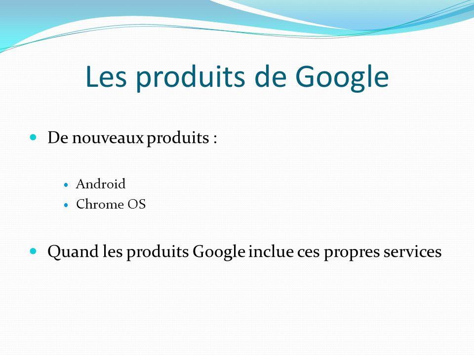 Les produits de Google  De nouveaux produits :  Android  Chrome OS  Quand les produits Google inclue ces propres services