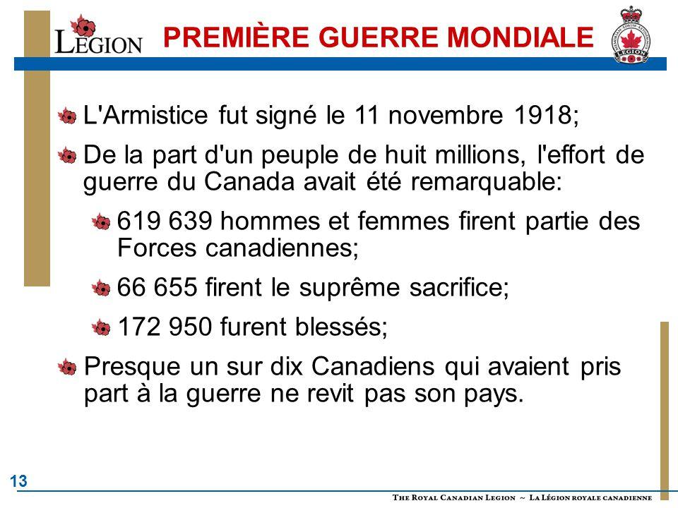 13 PREMIÈRE GUERRE MONDIALE L Armistice fut signé le 11 novembre 1918; De la part d un peuple de huit millions, l effort de guerre du Canada avait été remarquable: 619 639 hommes et femmes firent partie des Forces canadiennes; 66 655 firent le suprême sacrifice; 172 950 furent blessés; Presque un sur dix Canadiens qui avaient pris part à la guerre ne revit pas son pays.