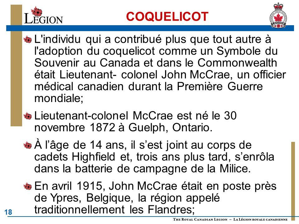 18 COQUELICOT L individu qui a contribué plus que tout autre à l adoption du coquelicot comme un Symbole du Souvenir au Canada et dans le Commonwealth était Lieutenant- colonel John McCrae, un officier médical canadien durant la Première Guerre mondiale; Lieutenant-colonel McCrae est né le 30 novembre 1872 à Guelph, Ontario.