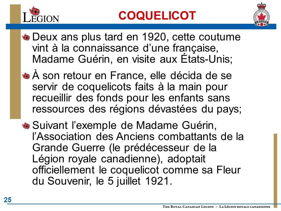 25 COQUELICOT Deux ans plus tard en 1920, cette coutume vint à la connaissance d'une française, Madame Guérin, en visite aux États-Unis; À son retour en France, elle décida de se servir de coquelicots faits à la main pour recueillir des fonds pour les enfants sans ressources des régions dévastées du pays; Suivant l'exemple de Madame Guérin, l'Association des Anciens combattants de la Grande Guerre (le prédécesseur de la Légion royale canadienne), adoptait officiellement le coquelicot comme sa Fleur du Souvenir, le 5 juillet 1921.