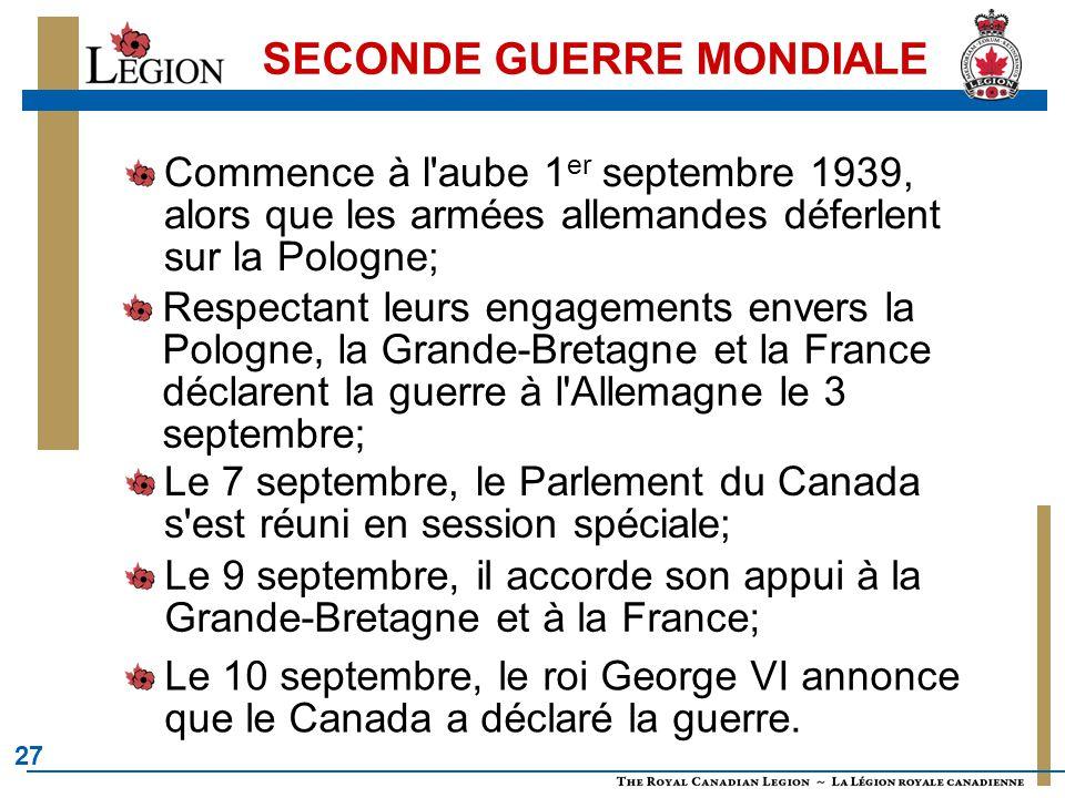 27 SECONDE GUERRE MONDIALE Commence à l aube 1 er septembre 1939, alors que les armées allemandes déferlent sur la Pologne; Respectant leurs engagements envers la Pologne, la Grande-Bretagne et la France déclarent la guerre à l Allemagne le 3 septembre; Le 7 septembre, le Parlement du Canada s est réuni en session spéciale; Le 9 septembre, il accorde son appui à la Grande-Bretagne et à la France; Le 10 septembre, le roi George VI annonce que le Canada a déclaré la guerre.
