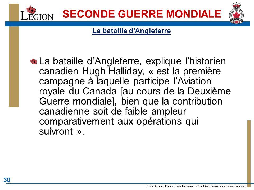 30 SECONDE GUERRE MONDIALE La bataille d'Angleterre, explique l'historien canadien Hugh Halliday, « est la première campagne à laquelle participe l'Aviation royale du Canada [au cours de la Deuxième Guerre mondiale], bien que la contribution canadienne soit de faible ampleur comparativement aux opérations qui suivront ».