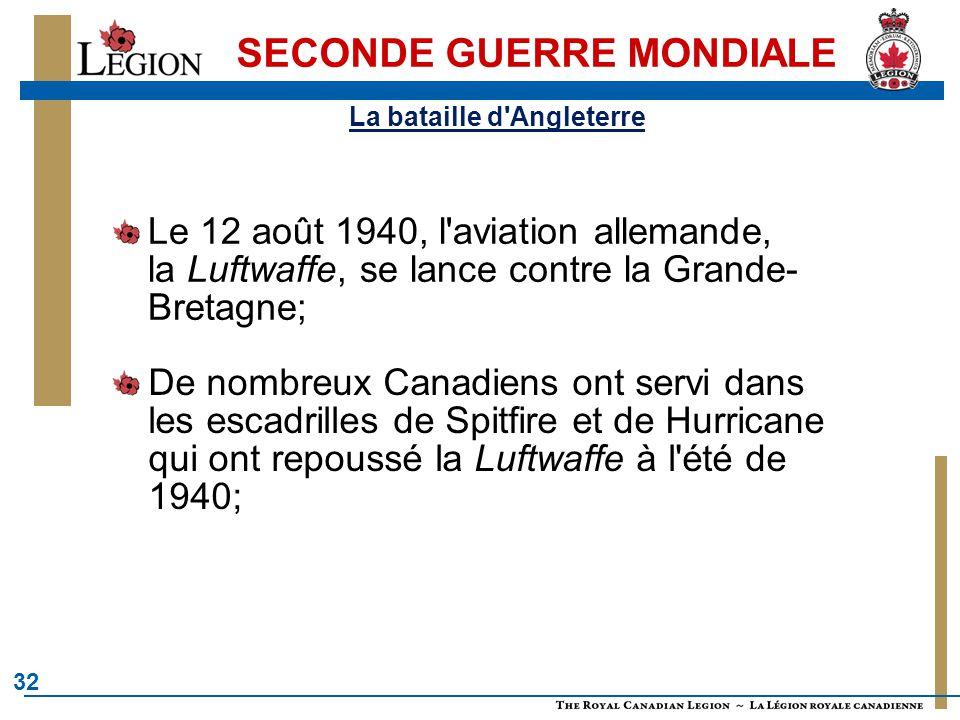 32 SECONDE GUERRE MONDIALE Le 12 août 1940, l aviation allemande, la Luftwaffe, se lance contre la Grande- Bretagne; De nombreux Canadiens ont servi dans les escadrilles de Spitfire et de Hurricane qui ont repoussé la Luftwaffe à l été de 1940; La bataille d Angleterre