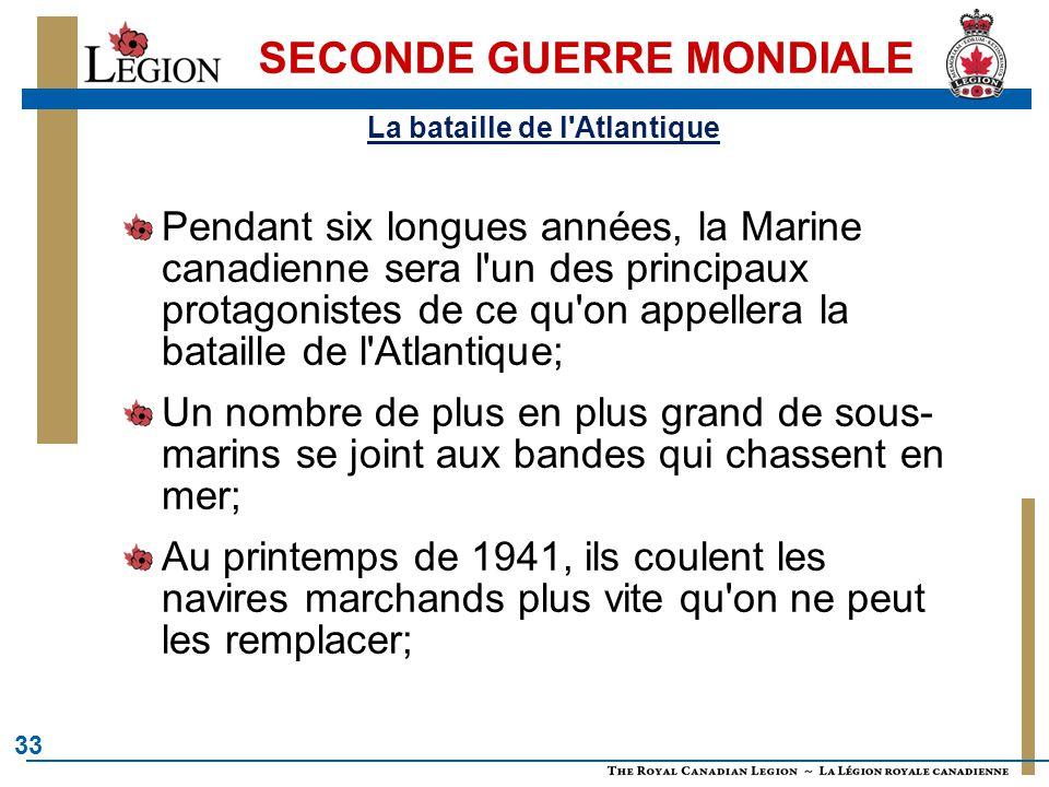33 SECONDE GUERRE MONDIALE La bataille de l'Atlantique Pendant six longues années, la Marine canadienne sera l'un des principaux protagonistes de ce q