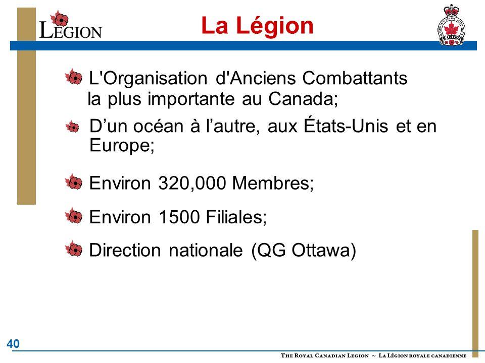 40 La Légion L'Organisation d'Anciens Combattants la plus importante au Canada; D'un océan à l'autre, aux États-Unis et en Europe; Environ 320,000 Mem