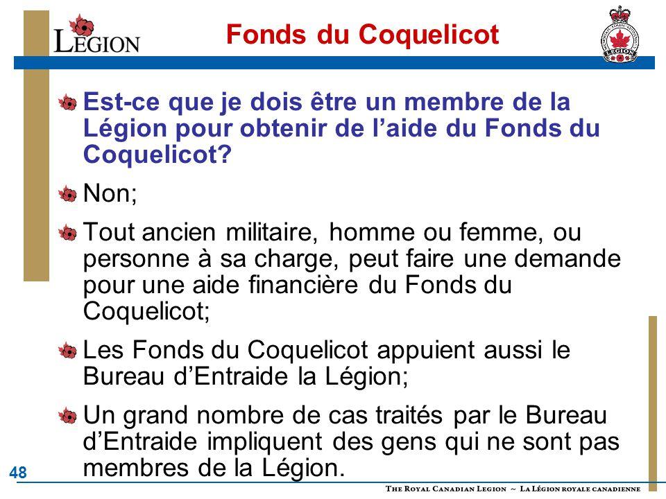 48 Fonds du Coquelicot Est-ce que je dois être un membre de la Légion pour obtenir de l'aide du Fonds du Coquelicot? Non; Tout ancien militaire, homme