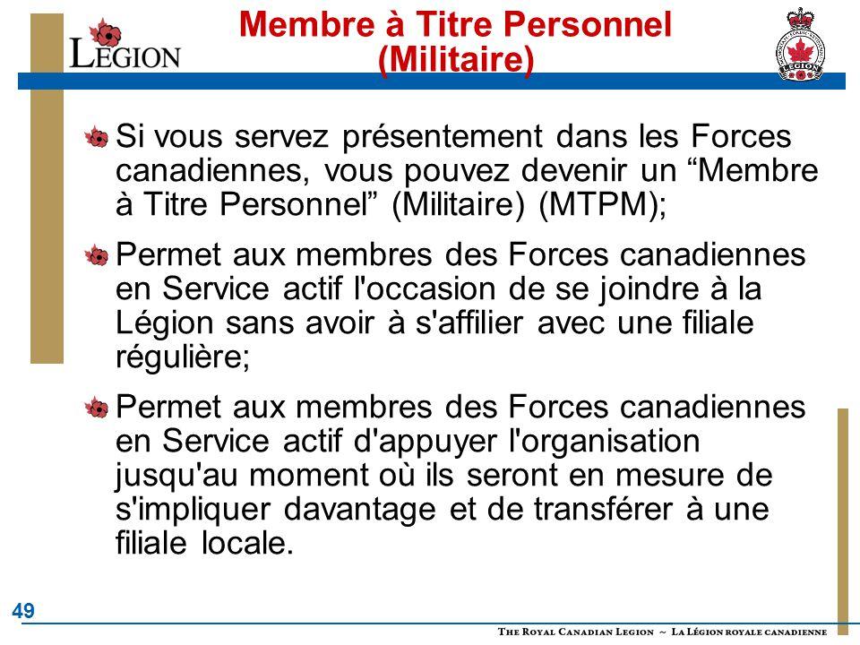 49 Membre à Titre Personnel (Militaire) Si vous servez présentement dans les Forces canadiennes, vous pouvez devenir un Membre à Titre Personnel (Militaire) (MTPM); Permet aux membres des Forces canadiennes en Service actif l occasion de se joindre à la Légion sans avoir à s affilier avec une filiale régulière; Permet aux membres des Forces canadiennes en Service actif d appuyer l organisation jusqu au moment où ils seront en mesure de s impliquer davantage et de transférer à une filiale locale.