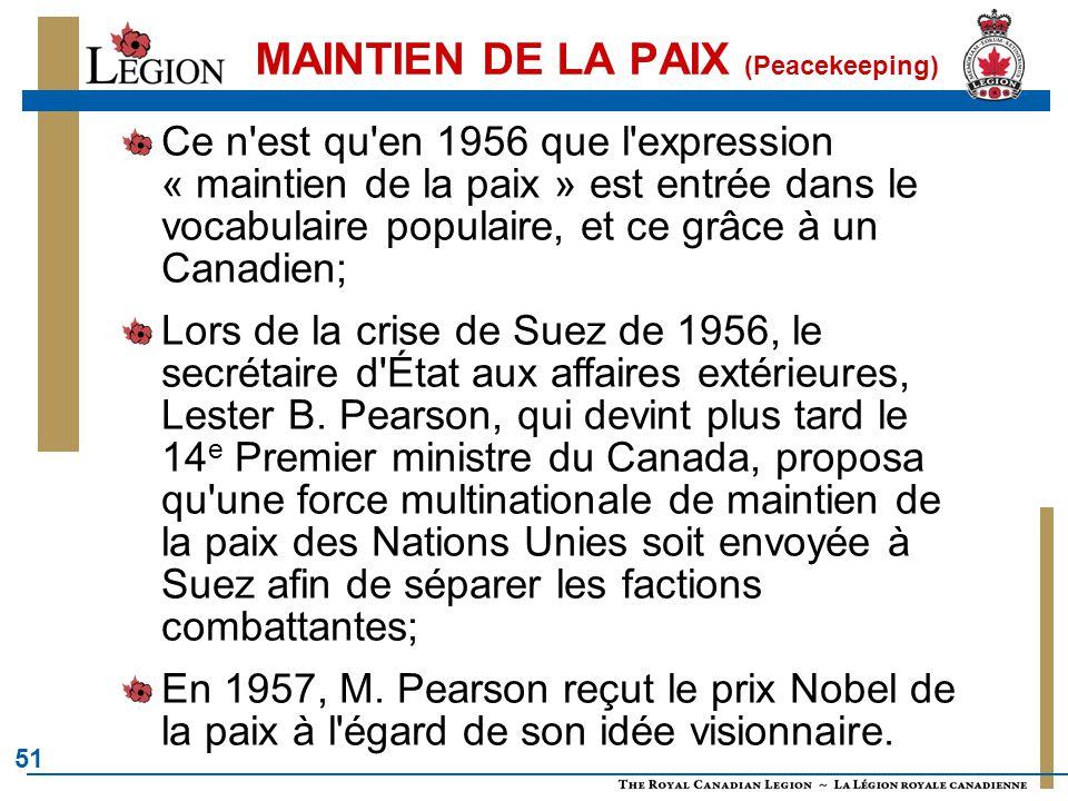 51 MAINTIEN DE LA PAIX (Peacekeeping) Ce n est qu en 1956 que l expression « maintien de la paix » est entrée dans le vocabulaire populaire, et ce grâce à un Canadien; Lors de la crise de Suez de 1956, le secrétaire d État aux affaires extérieures, Lester B.