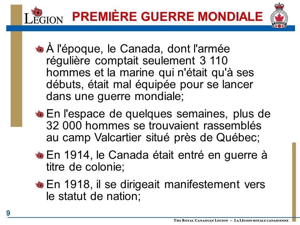 9 À l époque, le Canada, dont l armée régulière comptait seulement 3 110 hommes et la marine qui n était qu à ses débuts, était mal équipée pour se lancer dans une guerre mondiale; En l espace de quelques semaines, plus de 32 000 hommes se trouvaient rassemblés au camp Valcartier situé près de Québec; En 1914, le Canada était entré en guerre à titre de colonie; En 1918, il se dirigeait manifestement vers le statut de nation;