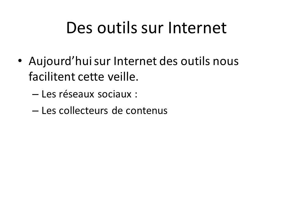 Des outils sur Internet • Aujourd'hui sur Internet des outils nous facilitent cette veille. – Les réseaux sociaux : – Les collecteurs de contenus