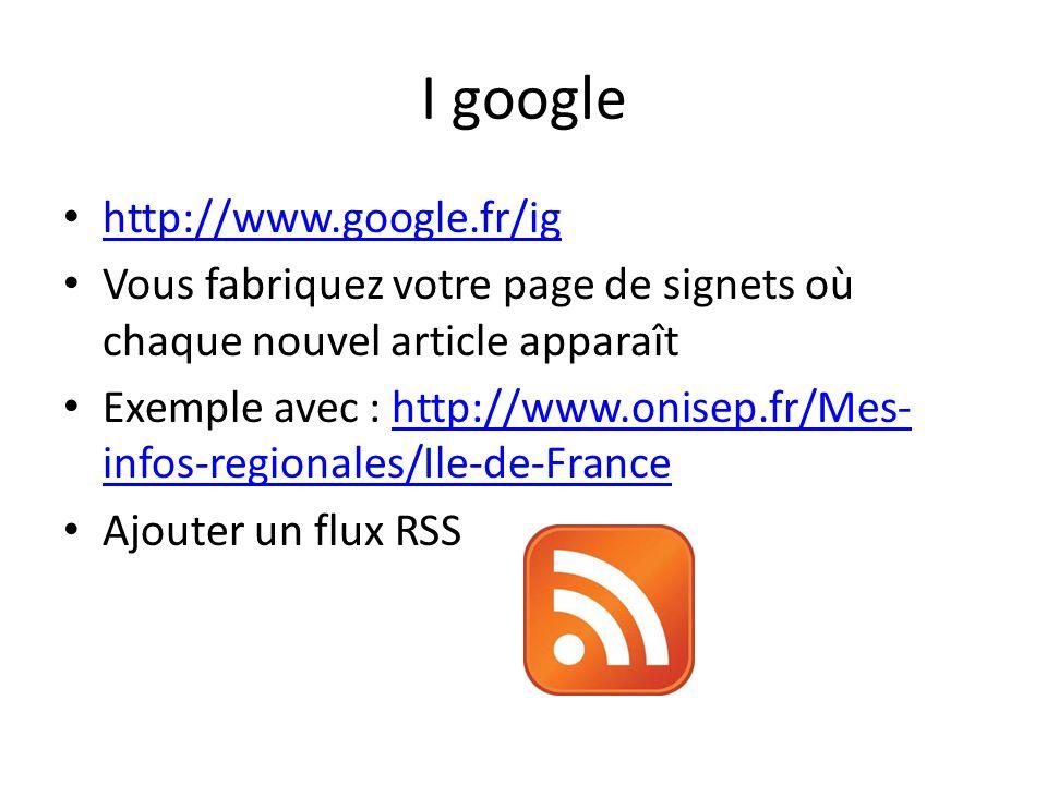 I google • http://www.google.fr/ig http://www.google.fr/ig • Vous fabriquez votre page de signets où chaque nouvel article apparaît • Exemple avec : h