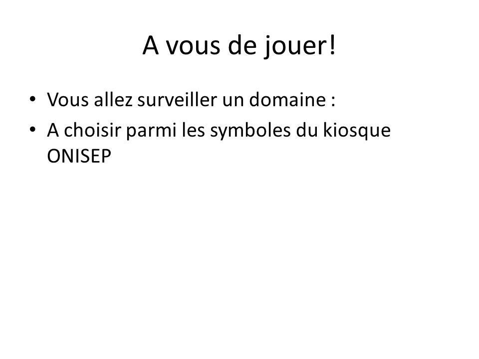 A vous de jouer! • Vous allez surveiller un domaine : • A choisir parmi les symboles du kiosque ONISEP