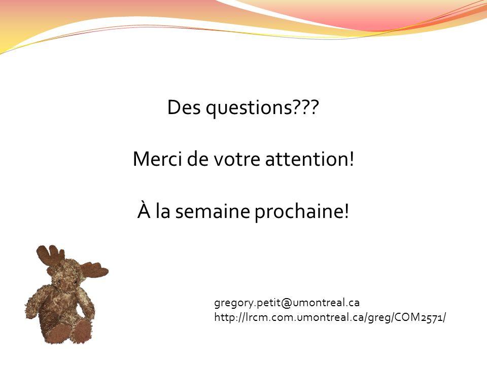 Des questions??? Merci de votre attention! À la semaine prochaine! gregory.petit@umontreal.ca http://lrcm.com.umontreal.ca/greg/COM2571/