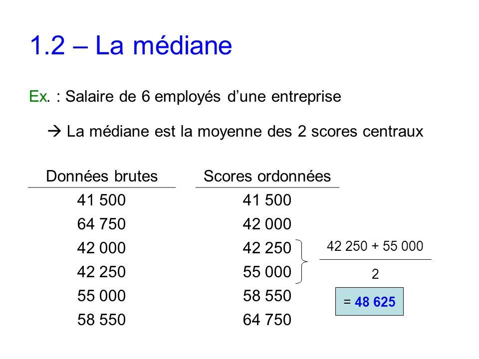 1.2 – La médiane Ex. : Salaire de 6 employés d'une entreprise  La médiane est la moyenne des 2 scores centraux Données brutes 41 500 64 750 42 000 42