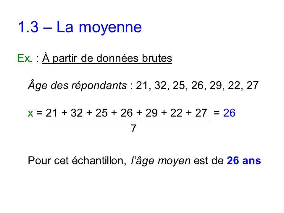1.3 – La moyenne Ex. : À partir de données brutes Âge des répondants : 21, 32, 25, 26, 29, 22, 27 x = 21 + 32 + 25 + 26 + 29 + 22 + 27 = 26 7 Pour cet