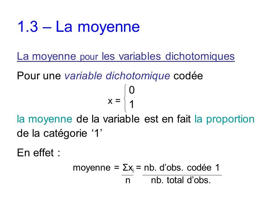 1.3 – La moyenne La moyenne pour les variables dichotomiques Pour une variable dichotomique codée 0 1 la moyenne de la variable est en fait la proport