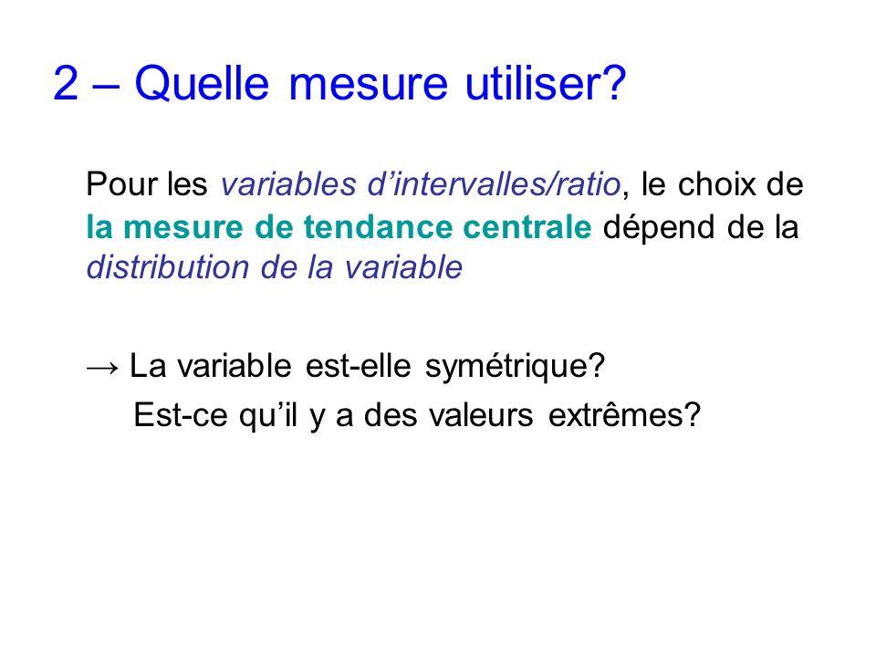 2 – Quelle mesure utiliser? Pour les variables d'intervalles/ratio, le choix de la mesure de tendance centrale dépend de la distribution de la variabl