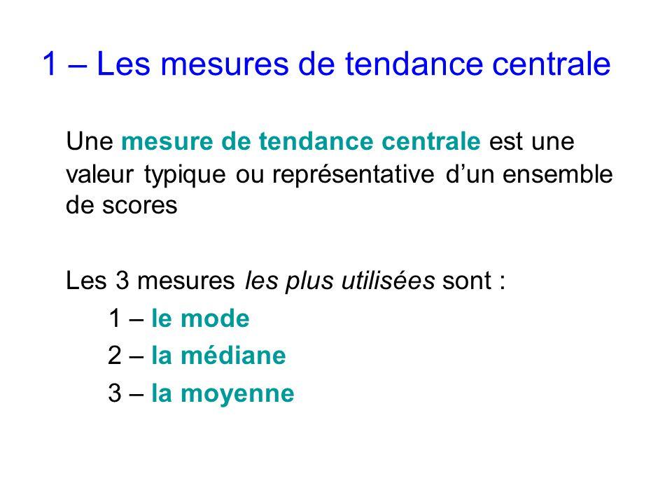 1 – Les mesures de tendance centrale Une mesure de tendance centrale est une valeur typique ou représentative d'un ensemble de scores Les 3 mesures le