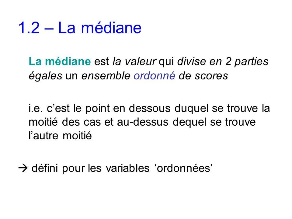 1.2 – La médiane La médiane est la valeur qui divise en 2 parties égales un ensemble ordonné de scores i.e. c'est le point en dessous duquel se trouve