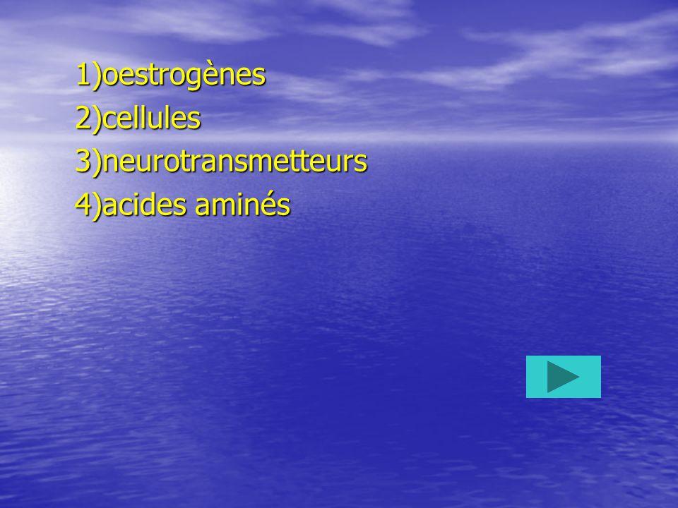 1)oestrogènes2)cellules3)neurotransmetteurs 4)acides aminés