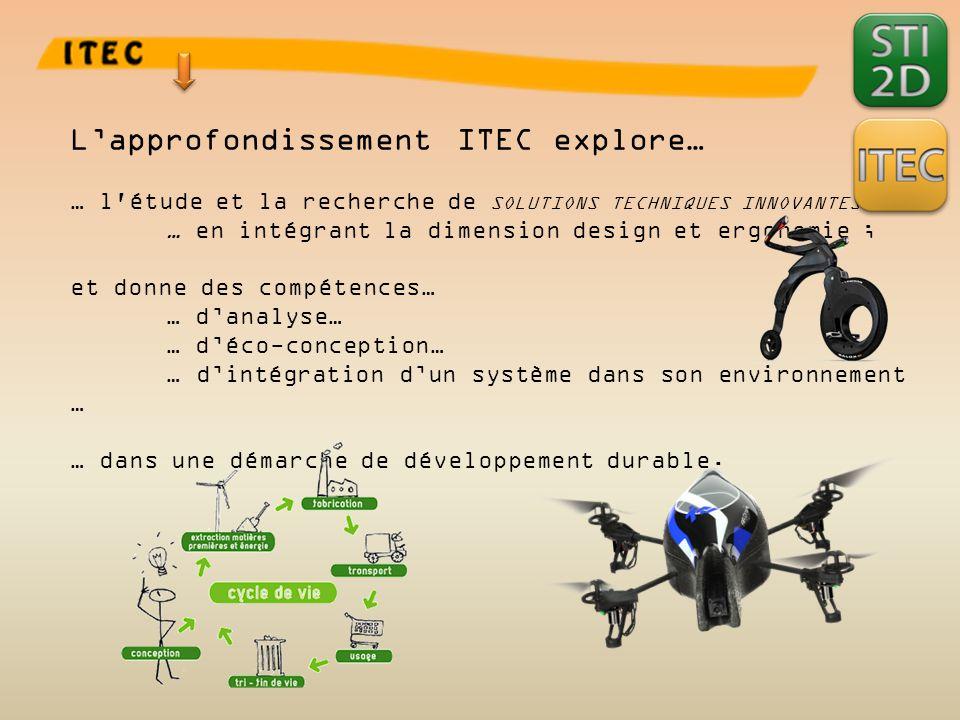 L'approfondissement ITEC explore… … l étude et la recherche de SOLUTIONS TECHNIQUES INNOVANTES … … en intégrant la dimension design et ergonomie ; et donne des compétences… … d'analyse… … d'éco-conception… … d'intégration d'un système dans son environnement … … dans une démarche de développement durable.