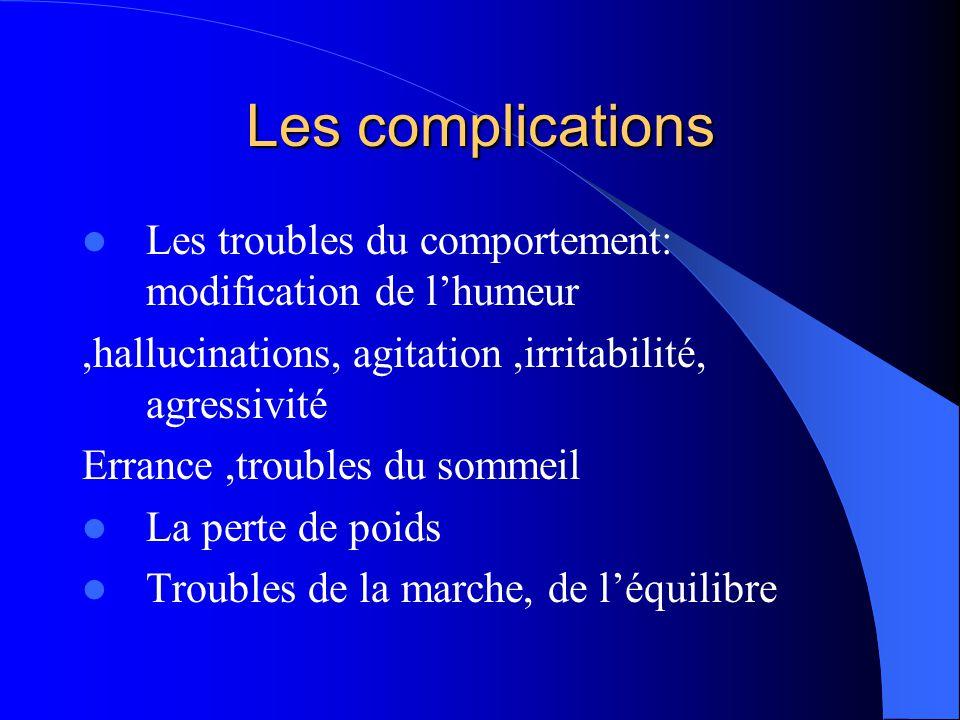 Les complications  Les troubles du comportement: modification de l'humeur,hallucinations, agitation,irritabilité, agressivité Errance,troubles du som