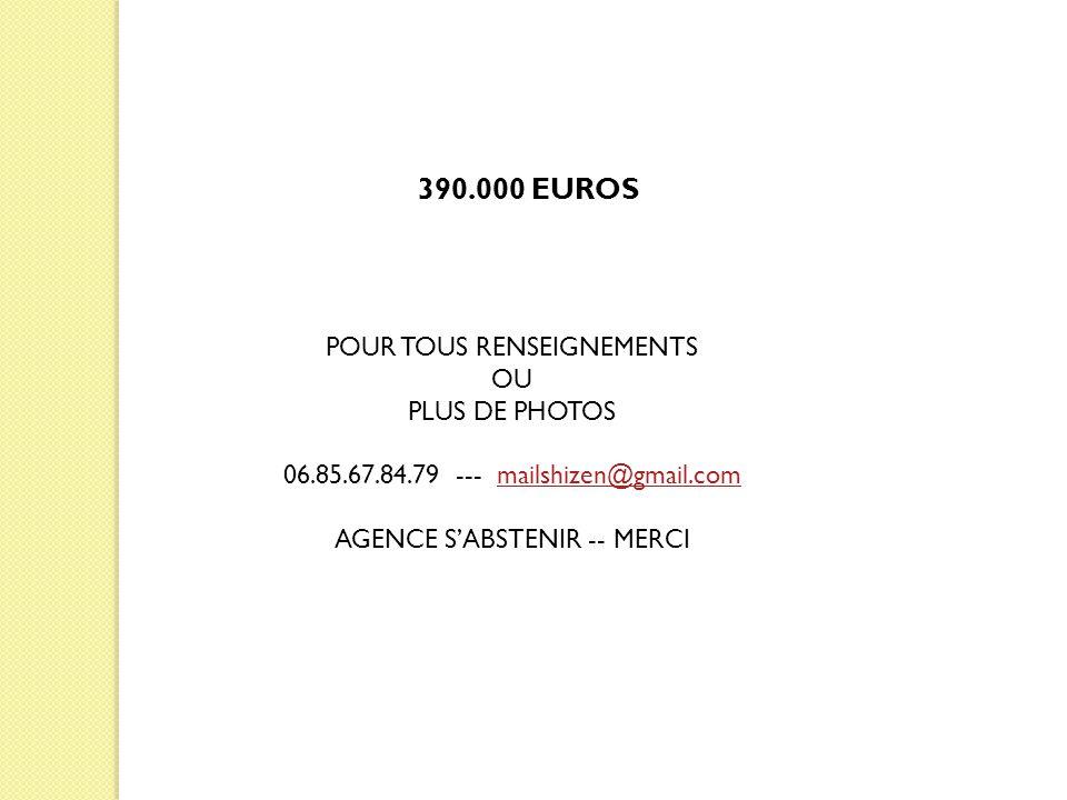 POUR TOUS RENSEIGNEMENTS OU PLUS DE PHOTOS 06.85.67.84.79 --- mailshizen@gmail.commailshizen@gmail.com AGENCE S'ABSTENIR -- MERCI 390.000 EUROS