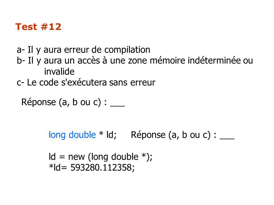 Test #12 Réponse (a, b ou c) : ___ long double * ld;Réponse (a, b ou c) : ___ ld = new (long double *); *ld= 593280.112358; a- Il y aura erreur de compilation b- Il y aura un accès à une zone mémoire indéterminée ou invalide c- Le code s exécutera sans erreur