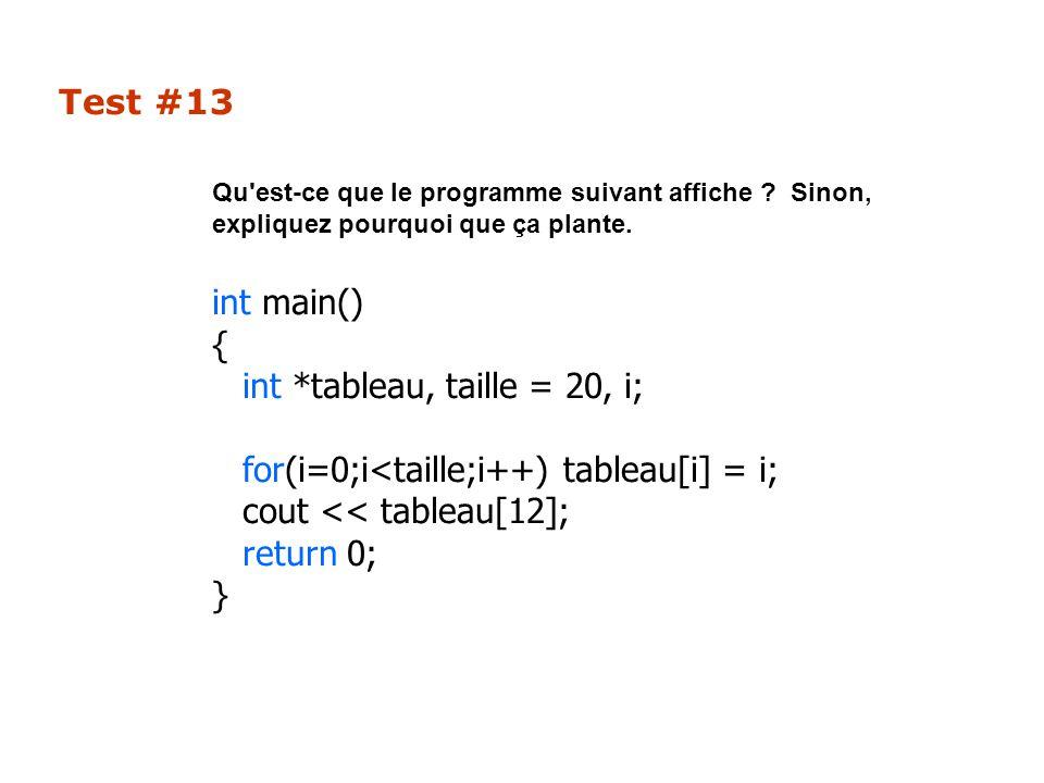 Test #13 Qu'est-ce que le programme suivant affiche ? Sinon, expliquez pourquoi que ça plante. int main() { int *tableau, taille = 20, i; for(i=0;i<ta